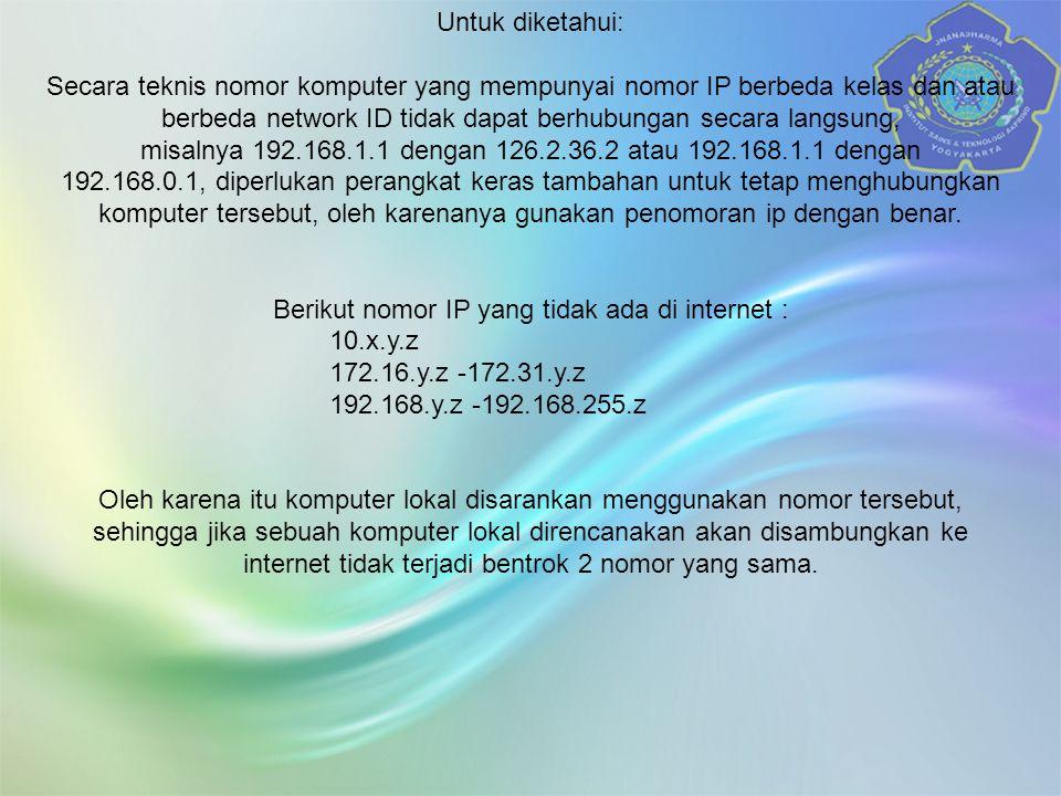 Untuk diketahui: Secara teknis nomor komputer yang mempunyai nomor IP berbeda kelas dan atau berbeda network ID tidak dapat berhubungan secara langsung, misalnya 192.168.1.1 dengan 126.2.36.2 atau 192.168.1.1 dengan 192.168.0.1, diperlukan perangkat keras tambahan untuk tetap menghubungkan komputer tersebut, oleh karenanya gunakan penomoran ip dengan benar.
