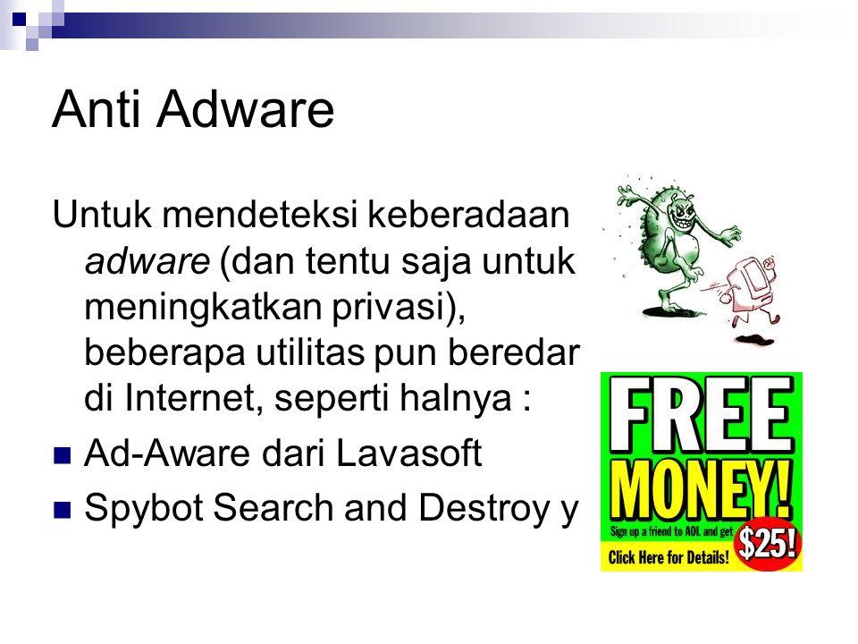 Anti Adware Untuk mendeteksi keberadaan adware (dan tentu saja untuk meningkatkan privasi), beberapa utilitas pun beredar di Internet, seperti halnya