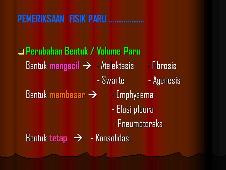  Perubahan Bentuk / Volume Paru Bentuk mengecil  - Atelektasis - Fibrosis - Swarte - Agenesis - Swarte - Agenesis Bentuk membesar  - Emphysema - Efusi pleura - Efusi pleura - Pneumotoraks - Pneumotoraks Bentuk tetap  - Konsolidasi PEMERIKSAAN FISIK PARU...................