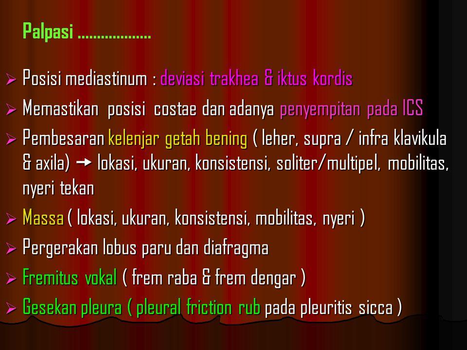  Posisi mediastinum : deviasi trakhea & iktus kordis  Memastikan posisi costae dan adanya penyempitan pada ICS  Pembesaran kelenjar getah bening ( leher, supra / infra klavikula & axila)  lokasi, ukuran, konsistensi, soliter/multipel, mobilitas, nyeri tekan  Massa ( lokasi, ukuran, konsistensi, mobilitas, nyeri )  Pergerakan lobus paru dan diafragma  Fremitus vokal ( frem raba & frem dengar )  Gesekan pleura ( pleural friction rub pada pleuritis sicca ) Palpasi...................