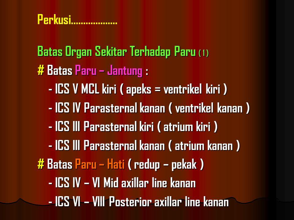 Batas Organ Sekitar Terhadap Paru ( 1 ) # Batas Paru – Jantung : - ICS V MCL kiri ( apeks = ventrikel kiri ) - ICS IV Parasternal kanan ( ventrikel kanan ) - ICS III Parasternal kiri ( atrium kiri ) - ICS III Parasternal kanan ( atrium kanan ) # Batas Paru – Hati ( redup – pekak ) - ICS IV – VI Mid axillar line kanan - ICS VI – VIII Posterior axillar line kanan Perkusi...................