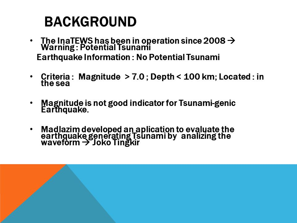 BACKGROUND • The InaTEWS has been in operation since 2008  Warning : Potential Tsunami Earthquake Information : No Potential Tsunami • Criteria : Magnitude > 7.0 ; Depth < 100 km; Located : in the sea • Magnitude is not good indicator for Tsunami-genic Earthquake.