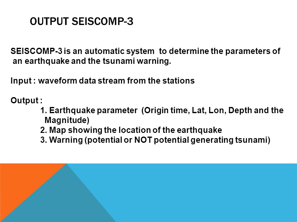 OUTPUT SEISCOMP-3 SEISCOMP-3 is an automatic system to determine the parameters of an earthquake and the tsunami warning. Input : waveform data stream