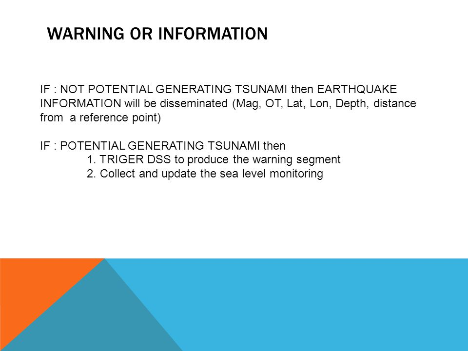 WARNING OR INFORMATION IF : NOT POTENTIAL GENERATING TSUNAMI then EARTHQUAKE INFORMATION will be disseminated (Mag, OT, Lat, Lon, Depth, distance from a reference point) IF : POTENTIAL GENERATING TSUNAMI then 1.
