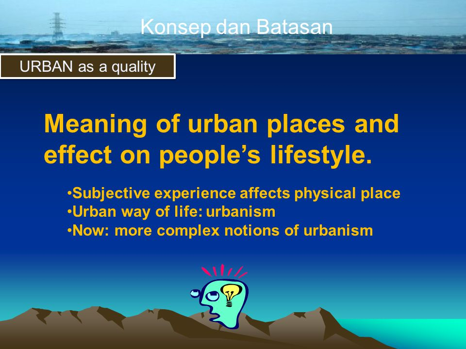 Konsep dan Batasan URBAN as a quality Meaning of urban places and effect on people's lifestyle. •Subjective experience affects physical place •Urban w