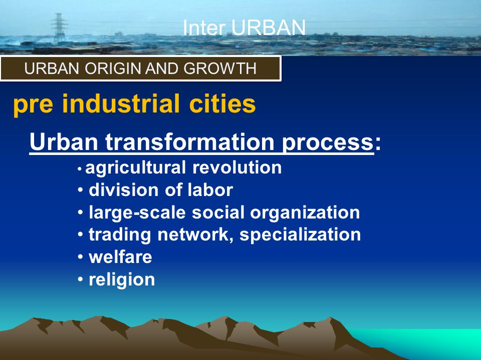 Inter URBAN URBAN ORIGIN AND GROWTH pre industrial cities Urban transformation process: • agricultural revolution • division of labor • large-scale so