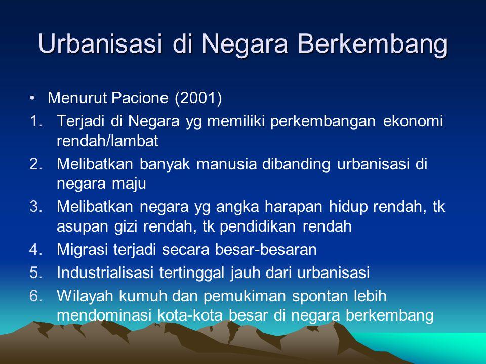 Urbanisasi di Negara Berkembang •Menurut Pacione (2001) 1.Terjadi di Negara yg memiliki perkembangan ekonomi rendah/lambat 2.Melibatkan banyak manusia