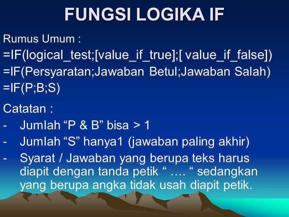 FUNGSI LOGIKA IF Rumus Umum : =IF(logical_test;[value_if_true];[ value_if_false]) =IF(Persyaratan;Jawaban Betul;Jawaban Salah) =IF(P;B;S) Catatan : -J