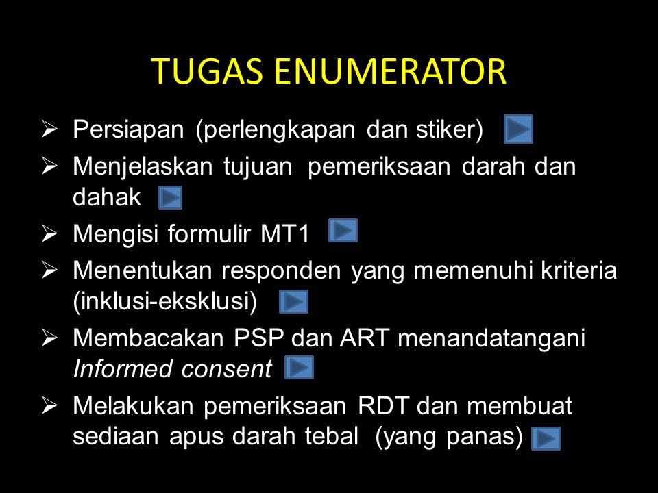 TUGAS ENUMERATOR  Persiapan (perlengkapan dan stiker)  Menjelaskan tujuan pemeriksaan darah dan dahak  Mengisi formulir MT1  Menentukan responden