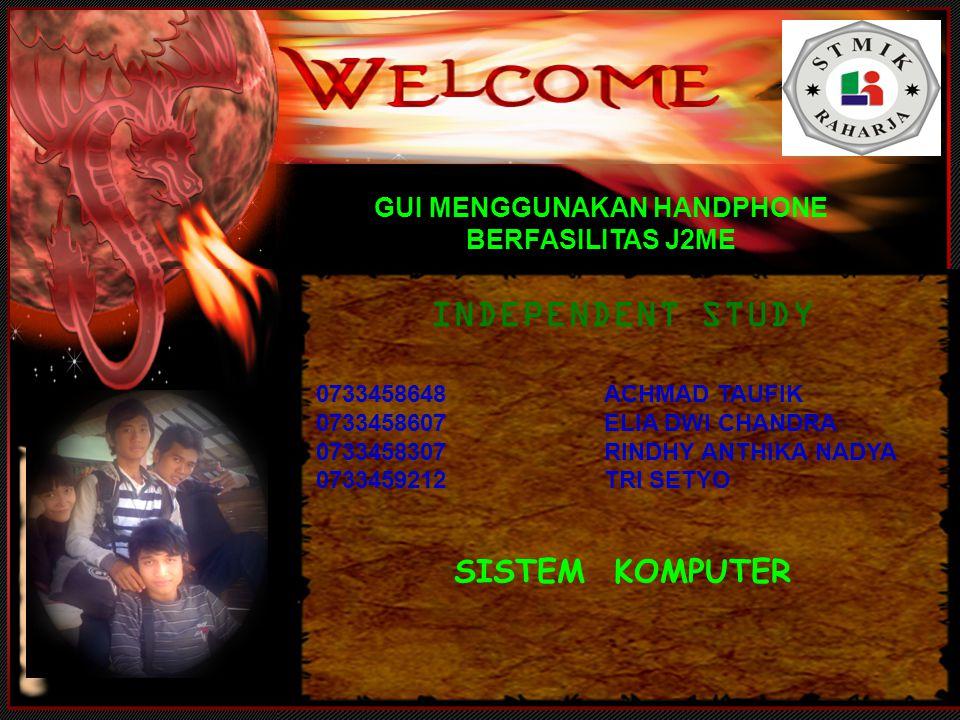 GUI MENGGUNAKAN HANDPHONE BERFASILITAS J2ME INDEPENDENT STUDY 0733458648ACHMAD TAUFIK 0733458607ELIA DWI CHANDRA 0733458307RINDHY ANTHIKA NADYA 0733459212TRI SETYO SISTEM KOMPUTER