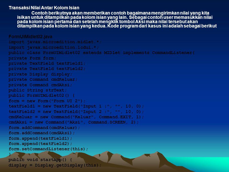 public void destroyApp(boolean unconditional) { } public void commandAction(Command c, Displayable d) { if (d == form) { if (c == cmdKeluar) { destroyApp(false); notifyDestroyed(); } else if (c == cmdAksi) { strNama = textField.getString(); alert = new Alert( Pesan ); alert.setString( Hallo +strNama); display.setCurrent(alert); } Pada aplikasi di atas user akan memasukkan nama dan setelah menekan tombol Aksi maka akan ditampilkan alert yang akan menyapa user tersebut seperti yang ditampilkan oleh emulator Nokia seri 60 di bawah ini.