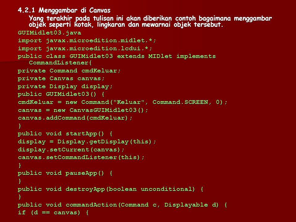 Public void destroyApp(boolean unconditional) { } public void commandAction(Command c, Displayable d) { if (d == canvas){ if (c == cmdKeluar){ destroyApp(false);notifyDestroyed();}}}} class CanvasGUIMidlet01 extends Canvas { public void paint(Graphics g) { }} Hasil dari GUIMidlet01 hanya menampilan layar kosong dengan perintah Keluar.