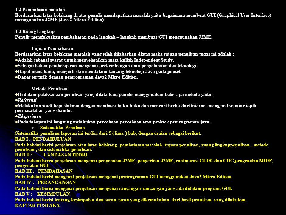 1.2 Pembatasan masalah Berdasarkan latar belakang di atas penulis mendapatkan masalah yaitu bagaimana membuat GUI (Graphical User Interface) menggunakan J2ME (Java2 Micro Edition).