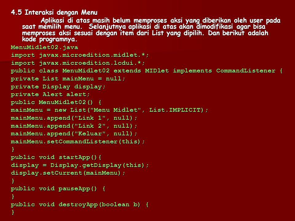 4.4 Membuat Menu dengan List Berikut adalah contoh kode program yang memuat penggunaan List untuk membuat menu. MenuMidlet01.java import javax.microed