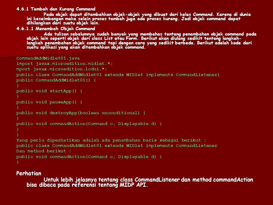 public void commandAction (Command c, Displayable d) { if (d == textBox) { if (c == cmdKeluar) { destroyApp(false);notifyDestroyed();} else if (c == cmdMenu) { mainMenu = new List( Menu Aplikasi 02 , List.IMPLICIT); mainMenu.append( Link 1 , null); mainMenu.append( Link 2 , null); mainMenu.append( Kembali , null); mainMenu.setCommandListener(this);display.setCurrent(mainMenu);}} else if (d == mainMenu) { if (mainMenu.isSelected(0)) { // Ketik operasi yang diinginkan // ketika tombol untuk Link1 ditekan } else if (mainMenu.isSelected(1)) { // Ketik operasi yang diinginkan // ketika tombol untuk Link2 ditekan } else if (mainMenu.isSelected(2)) { display.setCurrent(textBox);}}}} Berikut adalah tampilan pertama dari aplikasi dan ketika tombol untuk Menu ditekan.