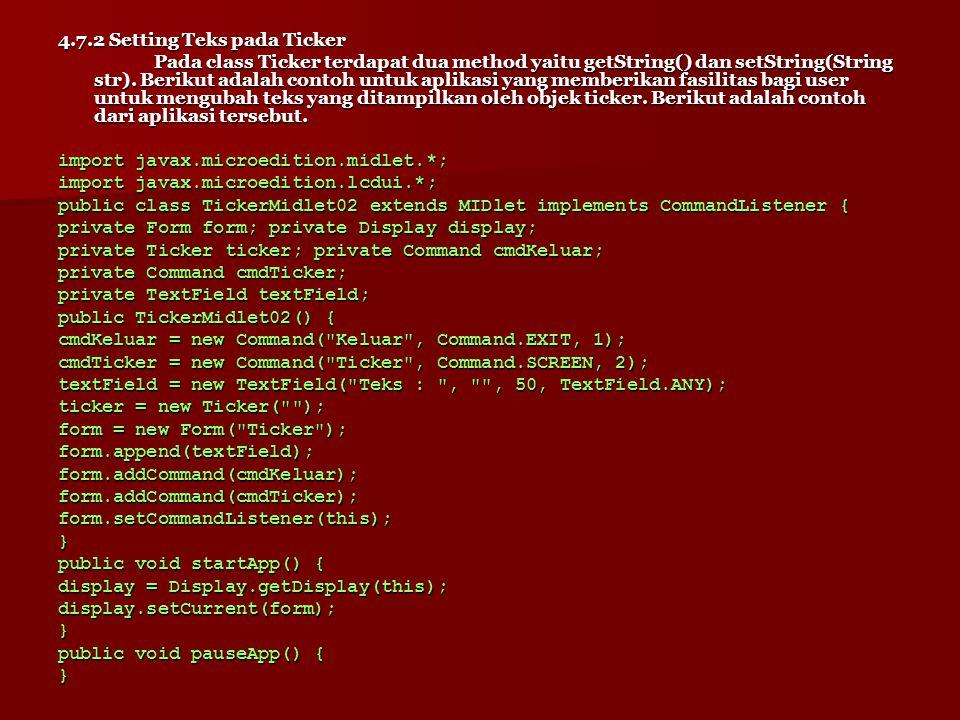 Untuk membuat objek ticker digunakan baris berikut : ticker = new Ticker( Ini text berjalan yang akan ditampilan pada layar ); Sedangkan untuk menambahkan objek ticker pada form digunakan method setTicker(objekTicker), seperti di bawah ini : form.setTicker(ticker); Berikut adalah tampilan objek ticker pada layar ponsel.