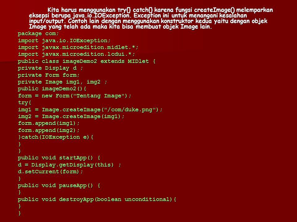 Kita harus menggunakan try{} catch{} karena fungsi createImage() melemparkan eksepsi berupa java.io.IOException. Exception ini untuk menangani kesalah