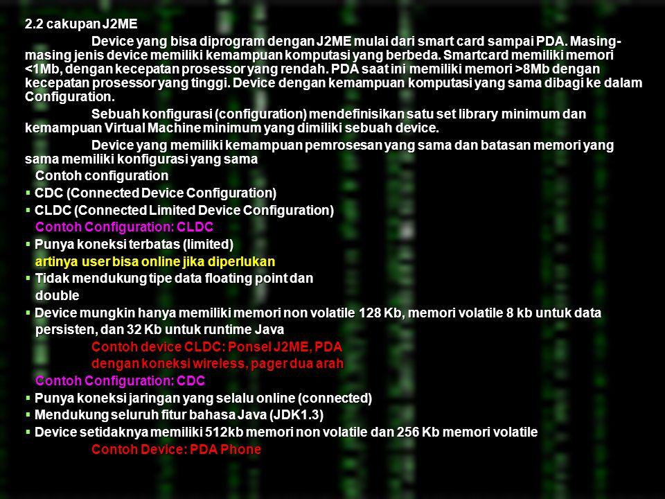 BAB 2 LANDASAN TEORI 2.1 PENGERTIAN J2ME Java 2 Micro Edition (J2ME) merupakan subset dari J2SE (Java 2 Standard Edition) yang ditujukan untuk implementasi pada peralatan embeded system dan handhled yang tidak mampu mendukung secara penuh implementasi mengunakan J2SE.