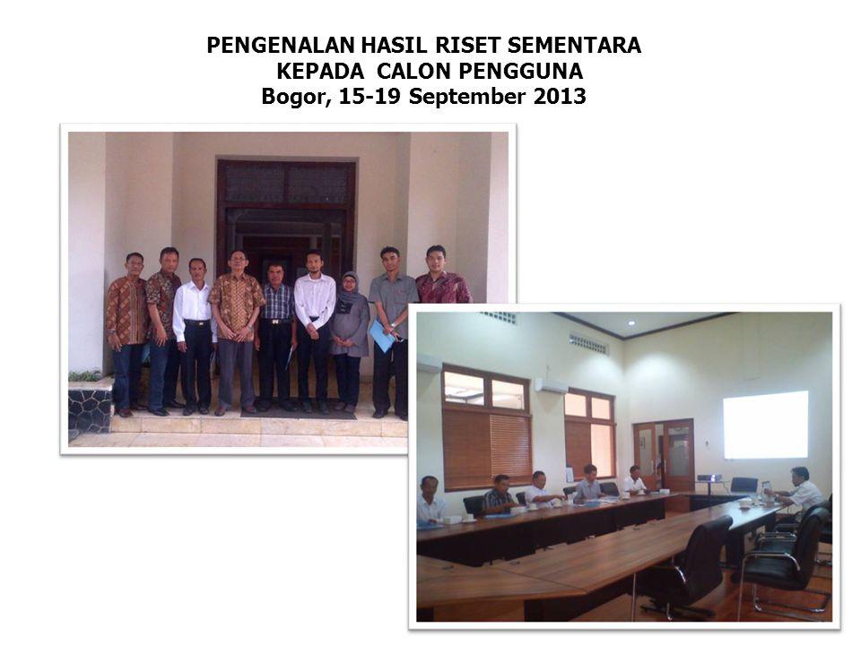 PENGENALAN HASIL RISET SEMENTARA KEPADA CALON PENGGUNA Bogor, 15-19 September 2013