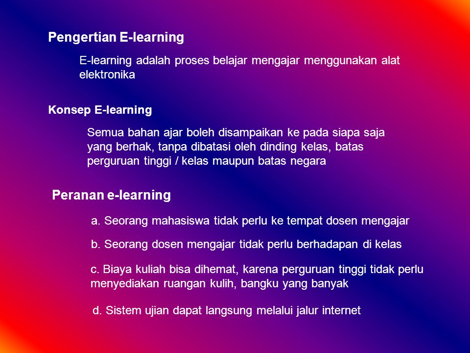 Pengertian E-learning E-learning adalah proses belajar mengajar menggunakan alat elektronika Konsep E-learning Semua bahan ajar boleh disampaikan ke pada siapa saja yang berhak, tanpa dibatasi oleh dinding kelas, batas perguruan tinggi / kelas maupun batas negara Peranan e-learning a.