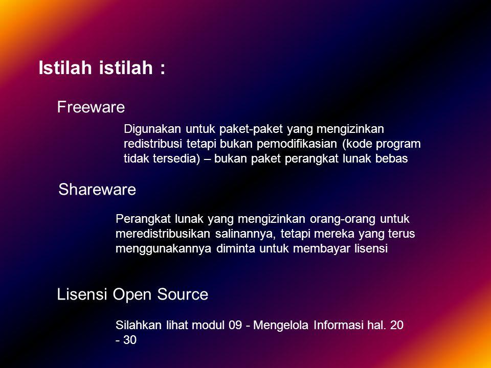 Istilah istilah : Freeware Shareware Lisensi Open Source Digunakan untuk paket-paket yang mengizinkan redistribusi tetapi bukan pemodifikasian (kode program tidak tersedia) – bukan paket perangkat lunak bebas Perangkat lunak yang mengizinkan orang-orang untuk meredistribusikan salinannya, tetapi mereka yang terus menggunakannya diminta untuk membayar lisensi Silahkan lihat modul 09 - Mengelola Informasi hal.