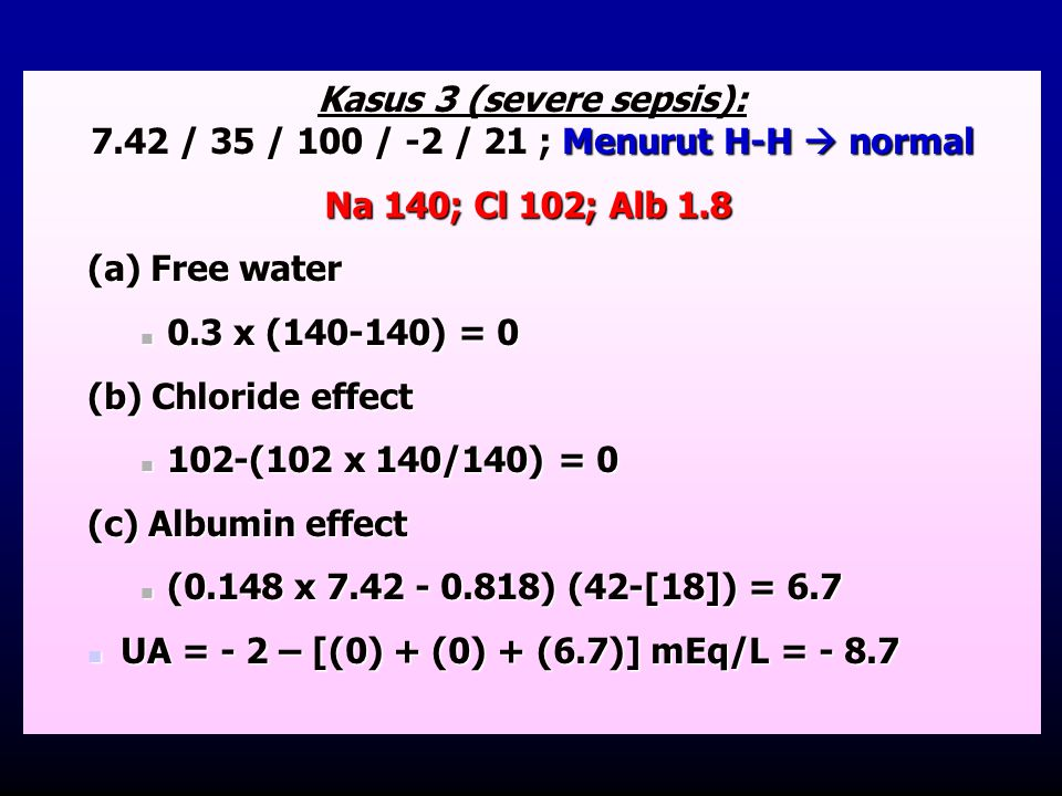 Kasus 3 (severe sepsis): 7.42 / 35 / 100 / -2 / 21 ; Menurut H-H  normal (a) Free water  0.3 x (140-140) = 0 (b) Chloride effect  102-(102 x 140/14