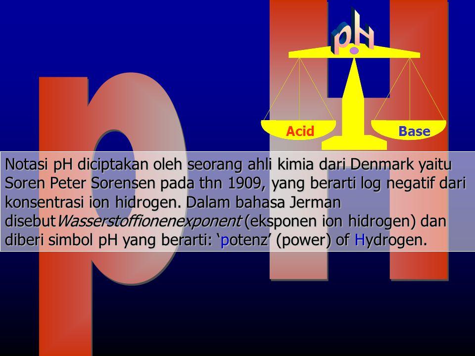 AcidBase Notasi pH diciptakan oleh seorang ahli kimia dari Denmark yaitu Soren Peter Sorensen pada thn 1909, yang berarti log negatif dari konsentrasi