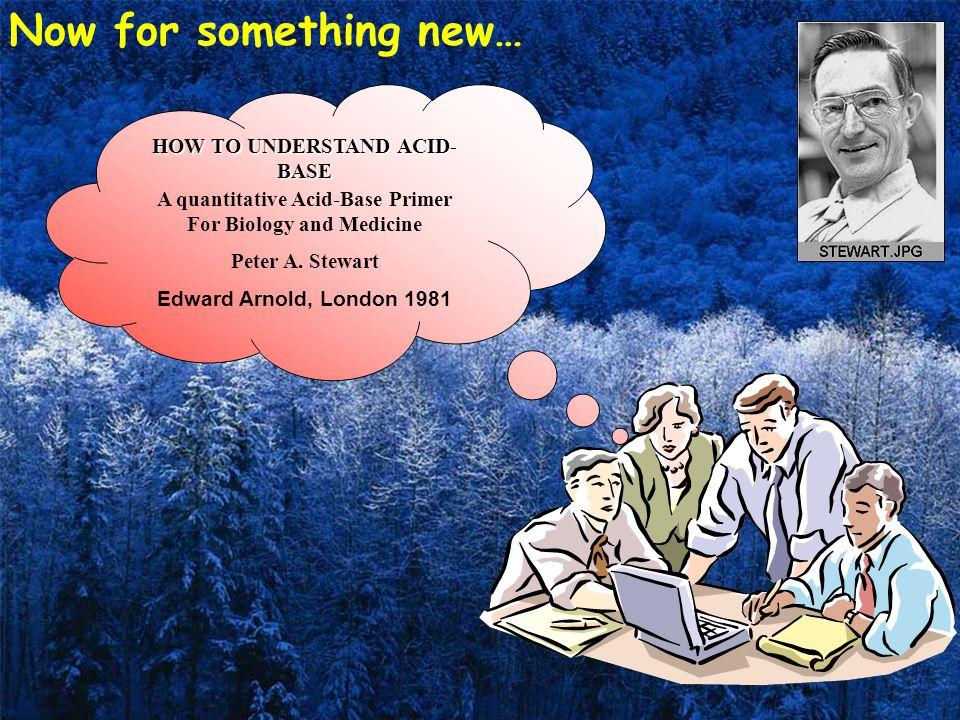 HOW TO UNDERSTAND ACID- BASE A quantitative Acid-Base Primer For Biology and Medicine Peter A. Stewart Edward Arnold, London 1981 Now for something ne