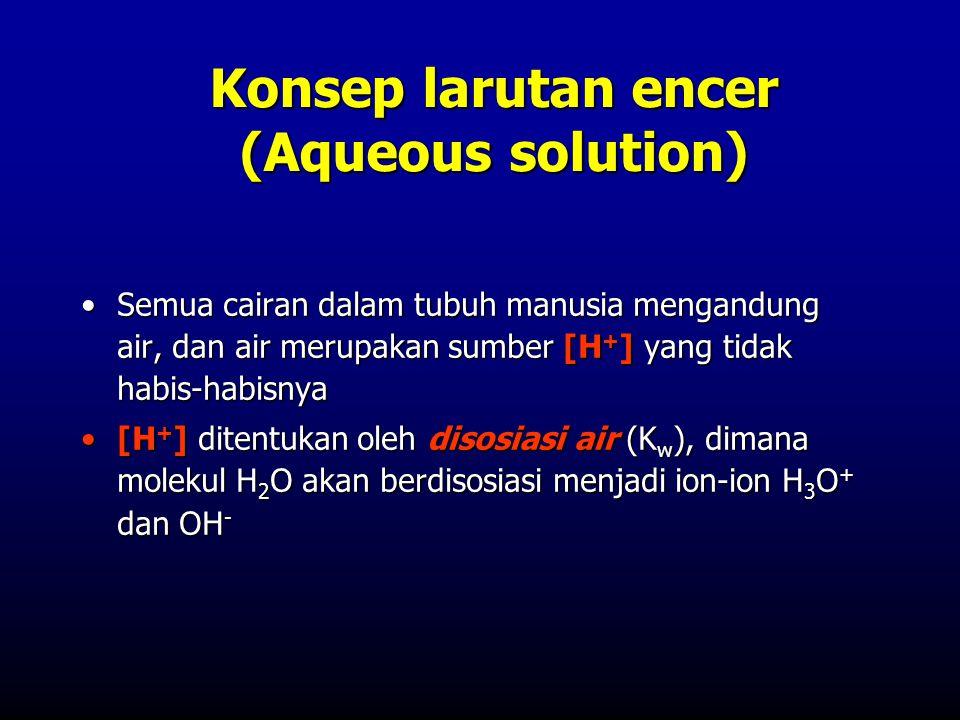 Konsep larutan encer (Aqueous solution) •Semua cairan dalam tubuh manusia mengandung air, dan air merupakan sumber [H + ] yang tidak habis-habisnya •[