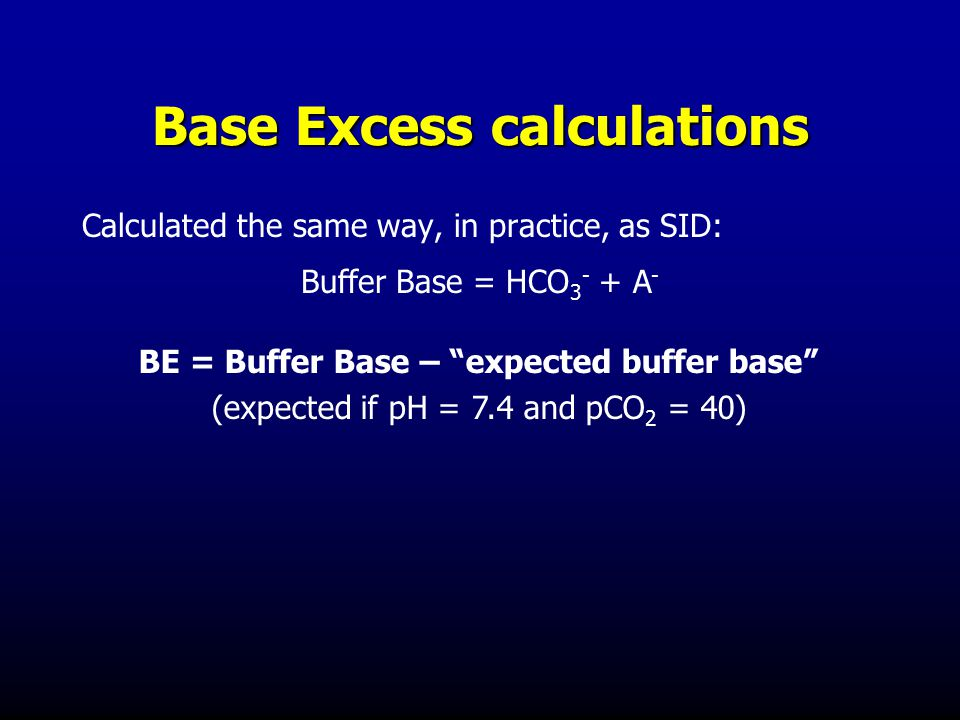 Base Excess calculations Calculated the same way, in practice, as SID: Buffer Base = HCO 3 - + A - BE = Buffer Base – expected buffer base (expected if pH = 7.4 and pCO 2 = 40)