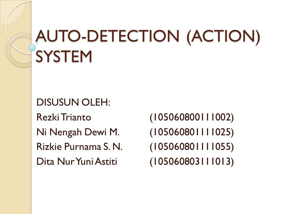 AUTO-DETECTION (ACTION) SYSTEM DISUSUN OLEH: Rezki Trianto(105060800111002) Ni Nengah Dewi M.(105060801111025) Rizkie Purnama S. N.(105060801111055) D