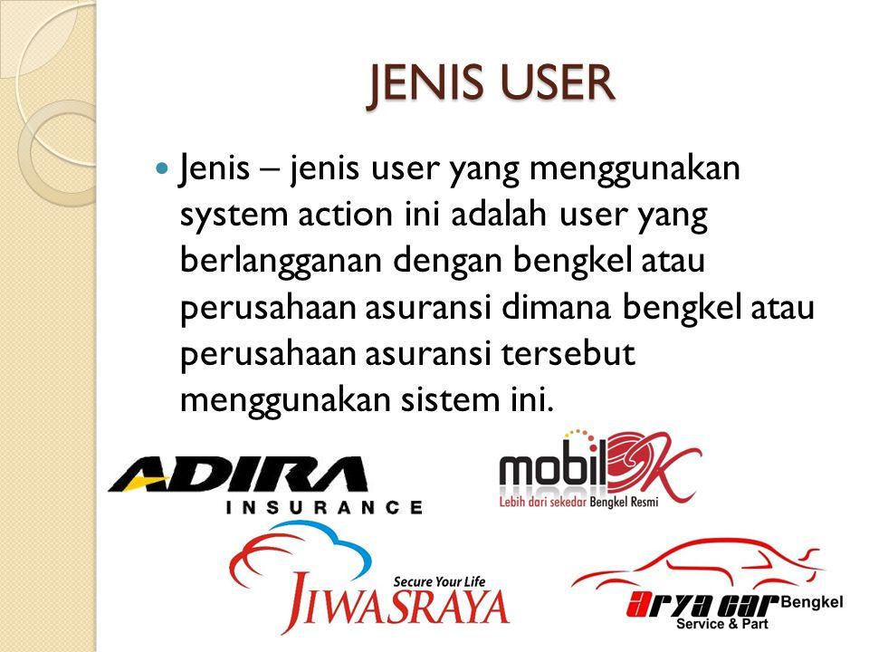 JENIS USER  Jenis – jenis user yang menggunakan system action ini adalah user yang berlangganan dengan bengkel atau perusahaan asuransi dimana bengke