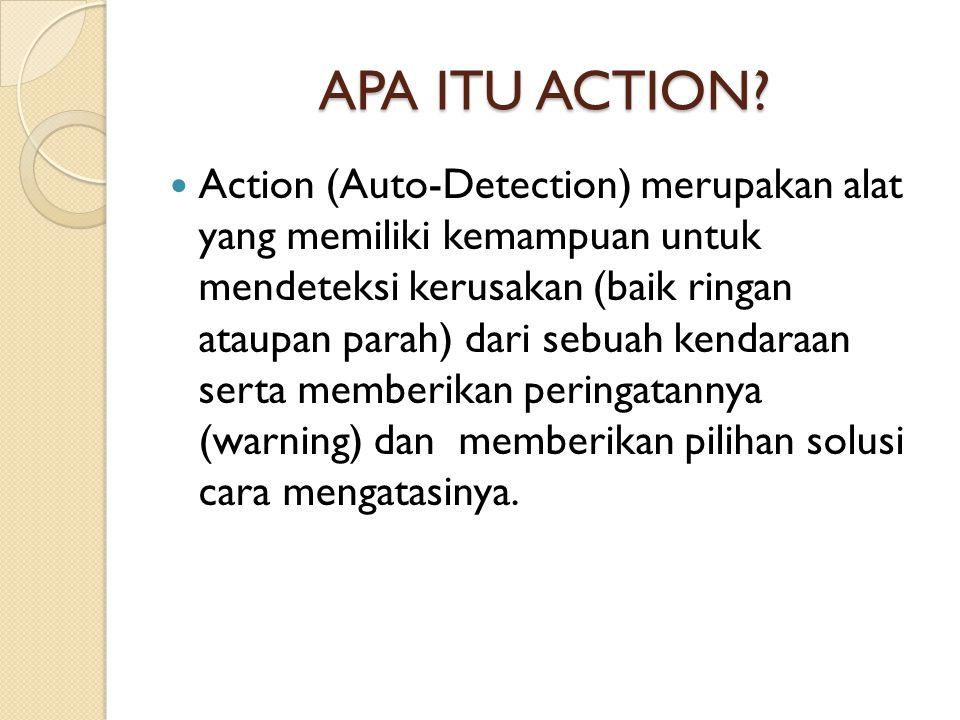 APA ITU ACTION?  Action (Auto-Detection) merupakan alat yang memiliki kemampuan untuk mendeteksi kerusakan (baik ringan ataupan parah) dari sebuah ke