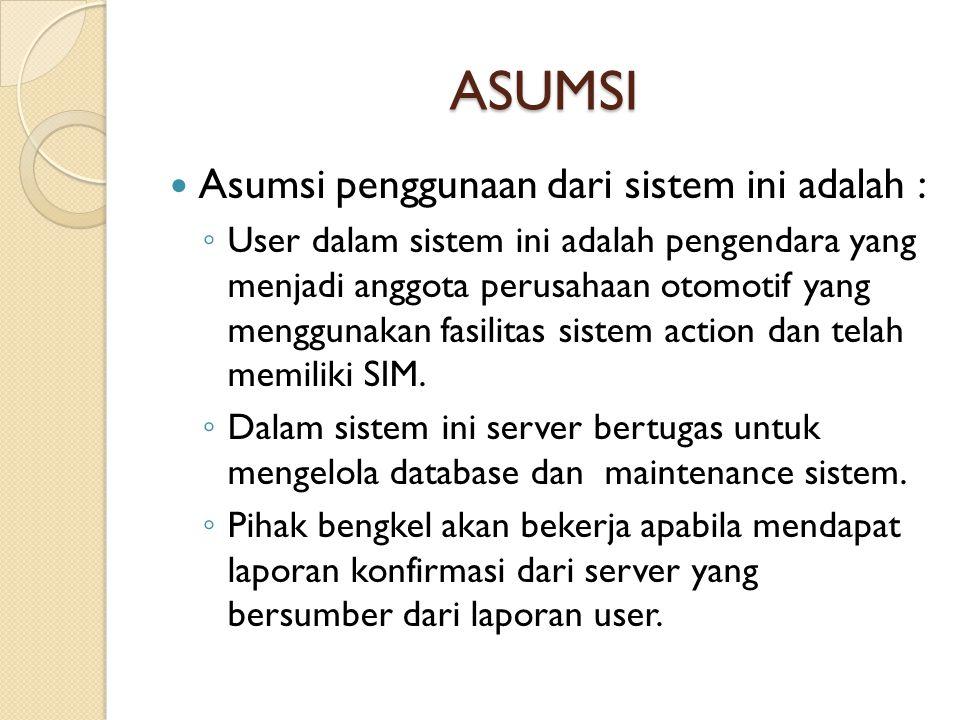 ASUMSI  Asumsi penggunaan dari sistem ini adalah : ◦ User dalam sistem ini adalah pengendara yang menjadi anggota perusahaan otomotif yang menggunakan fasilitas sistem action dan telah memiliki SIM.