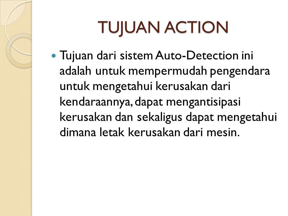TUJUAN ACTION  Tujuan dari sistem Auto-Detection ini adalah untuk mempermudah pengendara untuk mengetahui kerusakan dari kendaraannya, dapat menganti