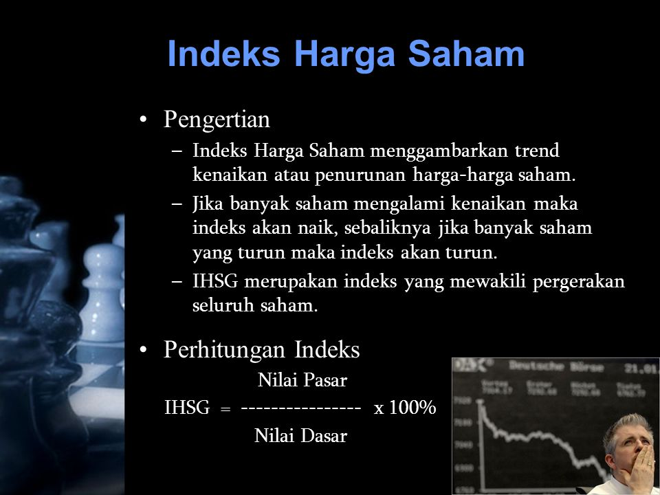 12 Indeks Harga Saham •Pengertian –Indeks Harga Saham menggambarkan trend kenaikan atau penurunan harga-harga saham. –Jika banyak saham mengalami kena