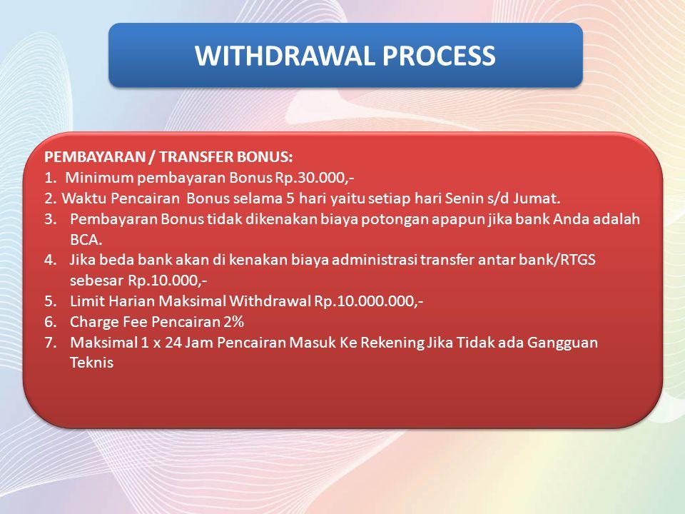 WITHDRAWAL PROCESS WITHDRAWAL PROCESS PEMBAYARAN / TRANSFER BONUS: 1. Minimum pembayaran Bonus Rp.30.000,- 2. Waktu Pencairan Bonus selama 5 hari yait