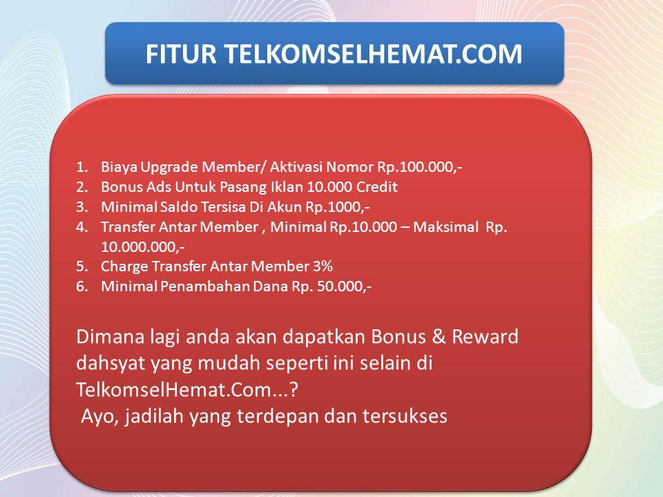 FITUR TELKOMSELHEMAT.COM FITUR TELKOMSELHEMAT.COM 1.Biaya Upgrade Member/ Aktivasi Nomor Rp.100.000,- 2.Bonus Ads Untuk Pasang Iklan 10.000 Credit 3.M