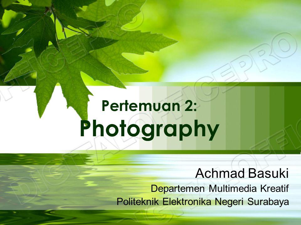 Pertemuan 2: Photography Achmad Basuki Departemen Multimedia Kreatif Politeknik Elektronika Negeri Surabaya