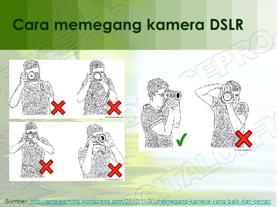 Cara memegang kamera DSLR Sumber: http://antslearning.wordpress.com/2010/11/01/memegang-kamera-yang-baik-dan-benar/http://antslearning.wordpress.com/2010/11/01/memegang-kamera-yang-baik-dan-benar/