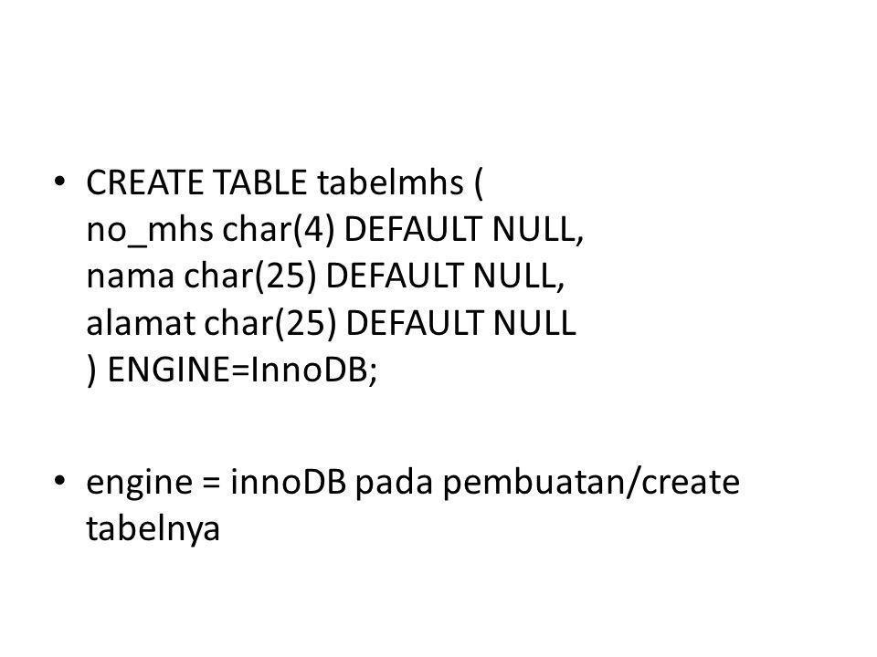 • CREATE TABLE tabelmhs ( no_mhs char(4) DEFAULT NULL, nama char(25) DEFAULT NULL, alamat char(25) DEFAULT NULL ) ENGINE=InnoDB; • engine = innoDB pada pembuatan/create tabelnya
