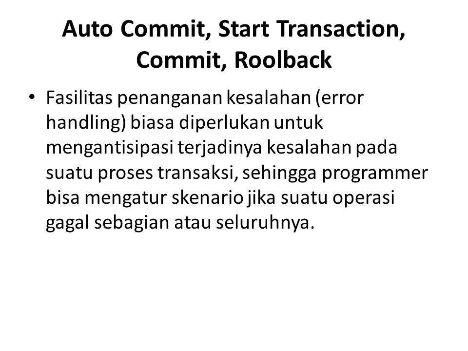 Auto Commit, Start Transaction, Commit, Roolback • Fasilitas penanganan kesalahan (error handling) biasa diperlukan untuk mengantisipasi terjadinya kesalahan pada suatu proses transaksi, sehingga programmer bisa mengatur skenario jika suatu operasi gagal sebagian atau seluruhnya.