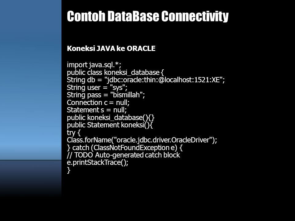 Contoh DataBase Connectivity Koneksi JAVA ke ORACLE i mport java.sql.*; public class koneksi_database { String db = jdbc:oracle:thin:@localhost:1521:XE ; String user = sys ; String pass = bismillah ; Connection c = null; Statement s = null; public koneksi_database(){} public Statement koneksi(){ try { Class.forName( oracle.jdbc.driver.OracleDriver ); } catch (ClassNotFoundException e) { // TODO Auto-generated catch block e.printStackTrace(); }