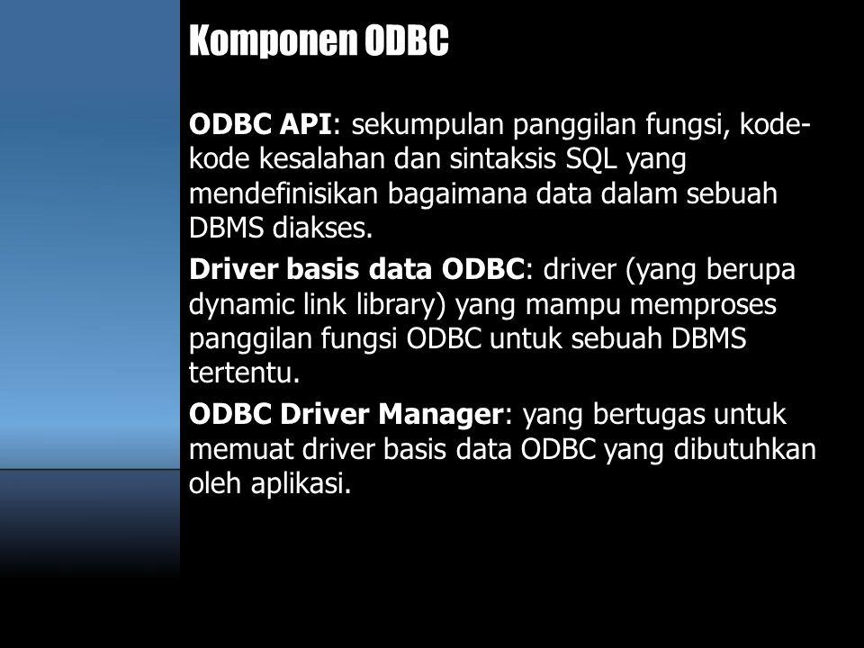 Komponen ODBC ODBC API: sekumpulan panggilan fungsi, kode- kode kesalahan dan sintaksis SQL yang mendefinisikan bagaimana data dalam sebuah DBMS diaks