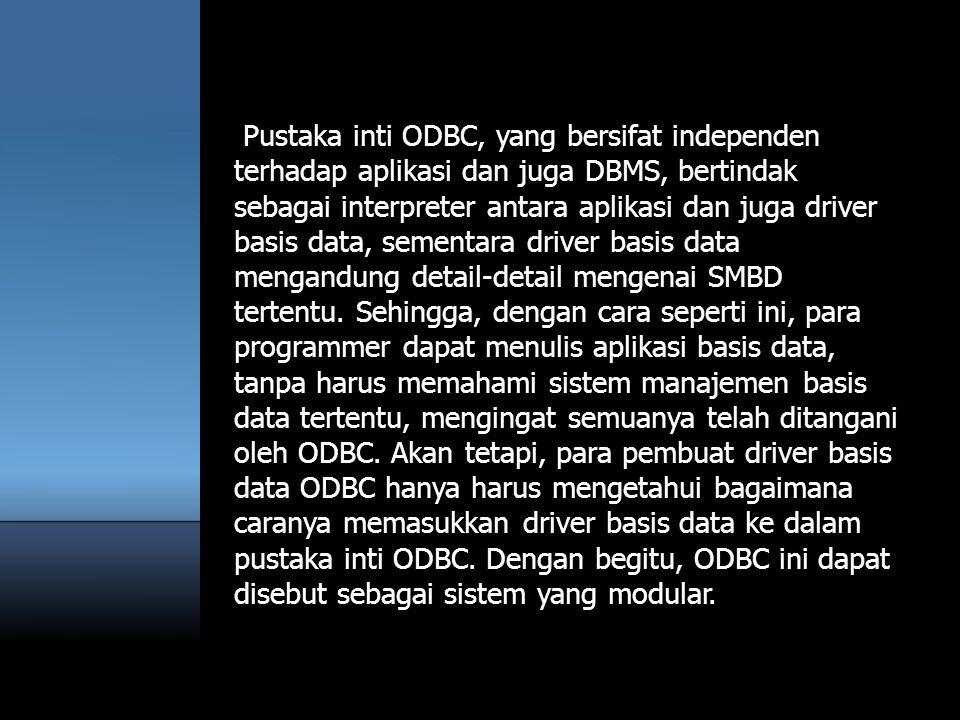 Pustaka inti ODBC, yang bersifat independen terhadap aplikasi dan juga DBMS, bertindak sebagai interpreter antara aplikasi dan juga driver basis data,