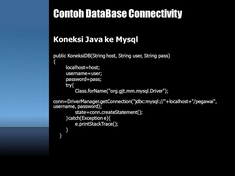 Contoh DataBase Connectivity Koneksi Java ke Mysql public KoneksiDB(String host, String user, String pass) { localhost=host; username=user; password=p
