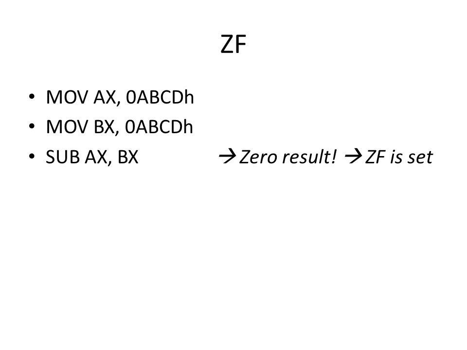 ZF • MOV AX, 0ABCDh • MOV BX, 0ABCDh • SUB AX, BX  Zero result!  ZF is set