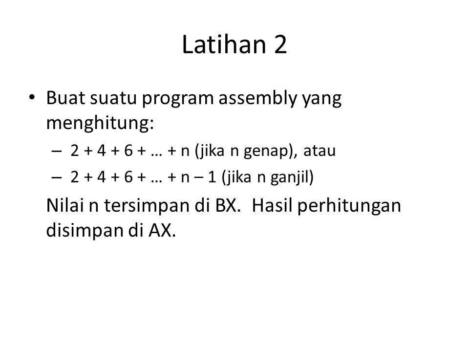 Latihan 2 • Buat suatu program assembly yang menghitung: – 2 + 4 + 6 + … + n (jika n genap), atau – 2 + 4 + 6 + … + n – 1 (jika n ganjil) Nilai n tersimpan di BX.