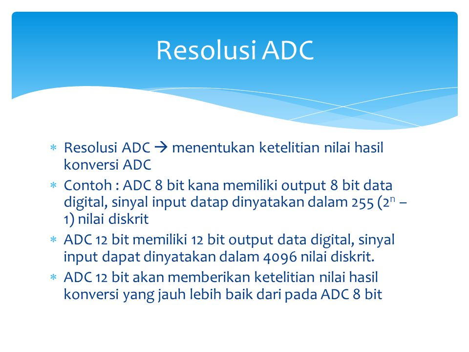  Resolusi ADC  menentukan ketelitian nilai hasil konversi ADC  Contoh : ADC 8 bit kana memiliki output 8 bit data digital, sinyal input datap dinya