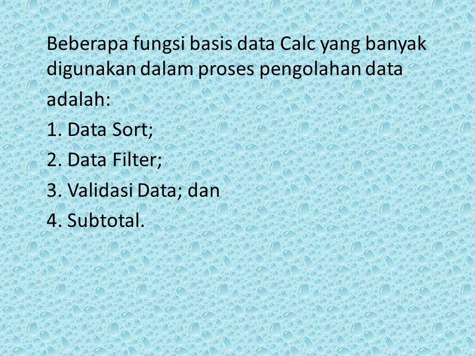 Beberapa fungsi basis data Calc yang banyak digunakan dalam proses pengolahan data adalah: 1. Data Sort; 2. Data Filter; 3. Validasi Data; dan 4. Subt